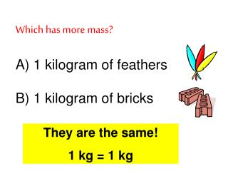 Which has more mass? A) 1 kilogram of feathers B) 1 kilogram of bricks