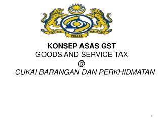 KONSEP ASAS GST GOODS AND SERVICE TAX @ CUKAI BARANGAN DAN PERKHIDMATAN