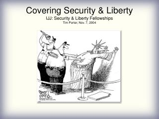 Covering Security & Liberty IJJ: Security & Liberty Fellowships Tim Porter, Nov. 7, 2004