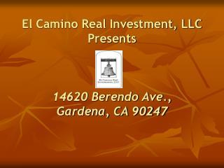 El Camino Real Investment, LLC Presents    14620 Berendo Ave., Gardena, CA 90247