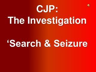 CJP:  The Investigation �Search & Seizure