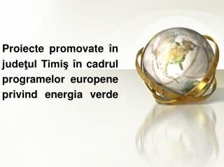 Proiecte promovate �n jude?ul Timi? �n cadrul programelor europene privind energia verde