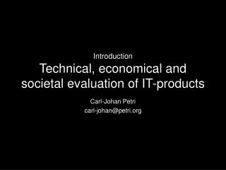 Introduction Technical, economical and societal evaluation of IT-products