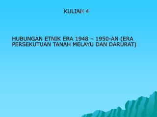 KULIAH 4 HUBUNGAN ETNIK ERA 1948 – 1950-AN (ERA PERSEKUTUAN TANAH MELAYU DAN DARURAT)