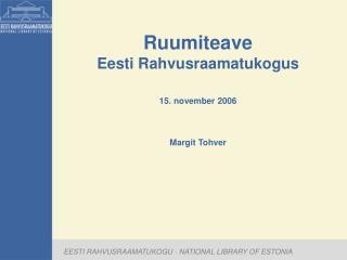 Ruumiteave Eesti Rahvusraamatukogus 15. november 2006 Margit Tohver