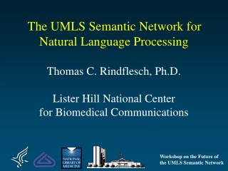 The UMLS Semantic Network for Natural Language Processing   Thomas C. Rindflesch, Ph.D.  Lister Hill National Center  fo