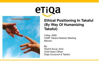 Ethical Positioning In Takaful (By Way Of Humanizing Takaful) 5 May, 2009