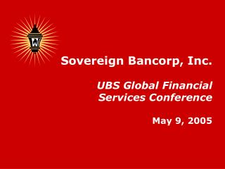 Sovereign Bancorp, Inc. UBS Global Financial Services Conference May 9, 2005