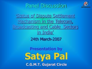 Satya Pal  C.G.M.T. Gujarat Circle