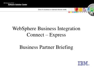 WebSphere Business Integration Connect � Express Business Partner Briefing