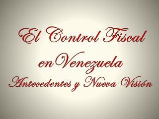 El Control Fiscal  enVenezuela Antecedentes y Nueva Visión