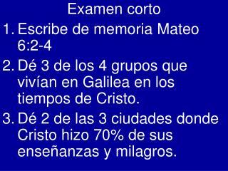 Examen corto Escribe de memoria Mateo 6:2-4 D  3 de los 4 grupos que viv an en Galilea en los tiempos de Cristo. D  2 de