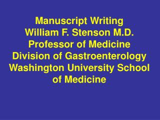 Manuscript Writing William F. Stenson M.D. Professor of Medicine Division of Gastroenterology Washington University Scho