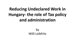 Reducing Undeclared Work in Hungary- the role of Tax policy and administration by Willi Leibfritz