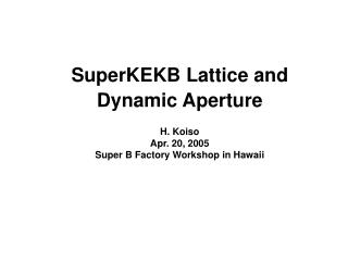 SuperKEKB Lattice and Dynamic Aperture H. Koiso Apr. 20, 2005   Super B Factory Workshop in Hawaii