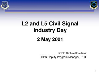 L2 and L5 Civil Signal Industry Day 2 May 2001 LCDR Richard Fontana