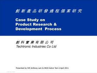 創 新 產 品 研 發 過 程 個 案 研 究 Case Study on  Product Research &  Development  Process