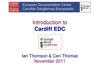 Introduction to Cardiff EDC Ian Thomson & Ceri Thomas November 2011