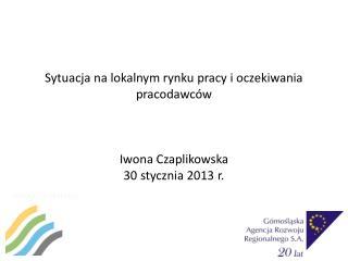 Sytuacja na lokalnym rynku pracy i oczekiwania pracodawców Iwona Czaplikowska 30 stycznia 2013 r.
