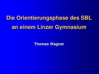 Die Orientierungsphase des SBL an einem Linzer Gymnasium Thomas Wagner