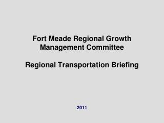 Fort Meade Regional Growth Management Committee Regional Transportation Briefing