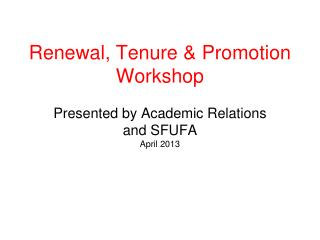 Renewal, Tenure & Promotion Workshop Presented by Academic Relations and SFUFA April 2013