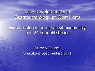 New Developments in Gastroenterology at West Herts  High Resolution oesophageal manometry and 24 hour pH studies