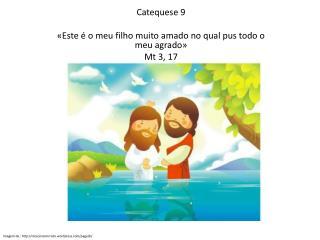 Catequese 9 «Este é o meu filho muito amado no qual pus todo o meu agrado» Mt  3, 17
