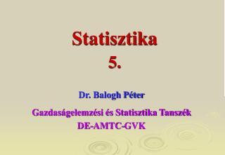 Dr. Balogh Péter Gazdaságelemzési és Statisztika Tanszék DE-AMTC-GVK