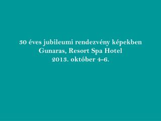 30 éves jubileumi rendezvény képekben  Gunaras, Resort Spa Hotel  2013. október 4-6.