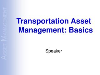 Transportation Asset Management: Basics  Speaker