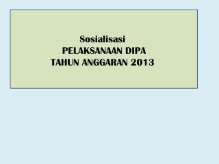 Sosialisasi  PELAKSANAAN DIPA  TAHUN ANGGARAN 2013