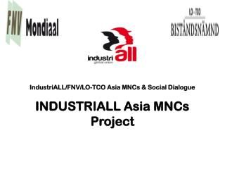 IndustriALL/FNV/LO-TCO Asia MNCs & Social Dialogue INDUSTRIALL Asia MNCs Project