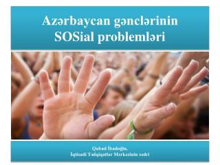 A zərbaycan gənclərinin SOSial probleml əri