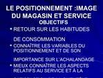 LE POSITIONNEMENT :IMAGE DU MAGASIN ET SERVICE