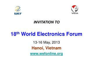 INVITATION TO  18 th  World Electronics Forum 13-16 May, 2013 Hanoi, Vietnam wefonline