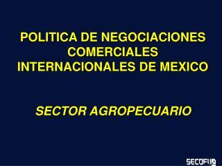 POLITICA DE NEGOCIACIONES COMERCIALES INTERNACIONALES DE MEXICO   SECTOR AGROPECUARIO