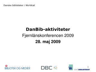 DanBib-aktiviteter Fjernl�nskonferencen 2009 28. maj 2009