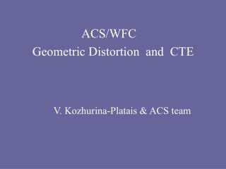 ACS/WFC        Geometric Distortion  and  CTE                 V. Kozhurina-Platais & ACS team
