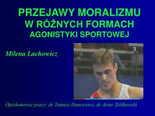 PRZEJAWY MORALIZMU W  RÓŻNYCH  FORMACH AGONISTYKI SPORTOWEJ Milena Lachowicz