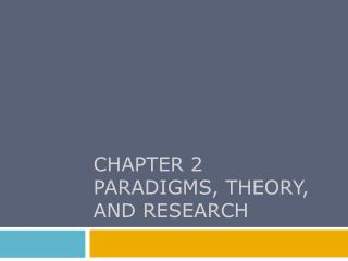 CHAPTER 2 PARADIGMS, THEORY, AND RESEARCH