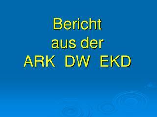 Bericht aus der   ARK  DW  EKD
