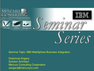 Seminar Topic: IBM WebSphere Business Integration Sreenivas Angara Solution Architect