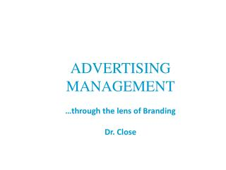 ADVERTISING MANAGEMENT �through the lens of Branding Dr. Close