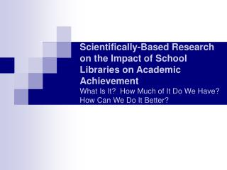 Scientifically-Based Research on the Impact of School Libraries on Academic Achievement What Is It  How Much of It Do We