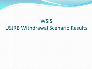WSIS USJRB Withdrawal Scenario Results