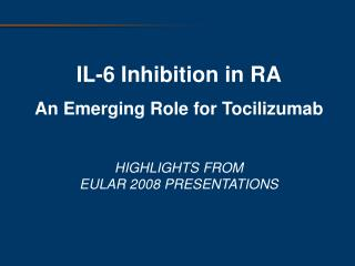 IL-6 Inhibition in RA An Emerging Role for Tocilizumab HIGHLIGHTS FROM EULAR 2008 PRESENTATIONS