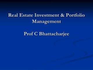 Real Estate Investment & Portfolio Management Prof C Bhattacharjee