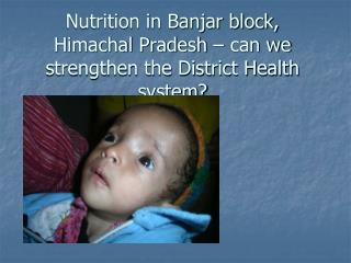 Nutrition in Banjar block, Himachal Pradesh � can we strengthen the District Health system?