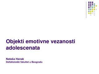Objekti emotivne ve zanosti adolescenata Nataša Hanak Defektološki fakultet u Beogradu